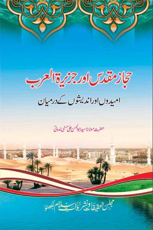 Hijaj Muqaddas aur Jazeeratul Arab- حجاز مقدس اورجزیرۃ العرب امیدوں اور اندیشوں کے درمیان